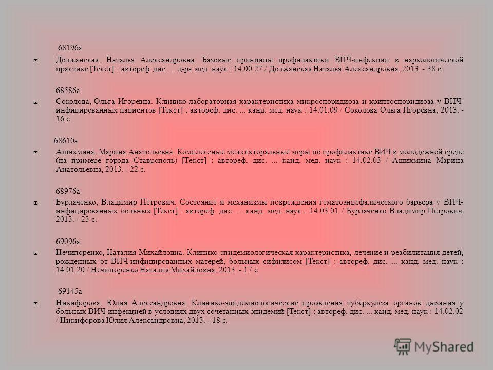 68196 а Должанская, Наталья Александровна. Базовые принципы профилактики ВИЧ - инфекции в наркологической практике [ Текст ] : автореф. дис.... д - ра мед. наук : 14.00.27 / Должанская Наталья Александровна, 2013. - 38 с. 68586 а Соколова, Ольга Игор