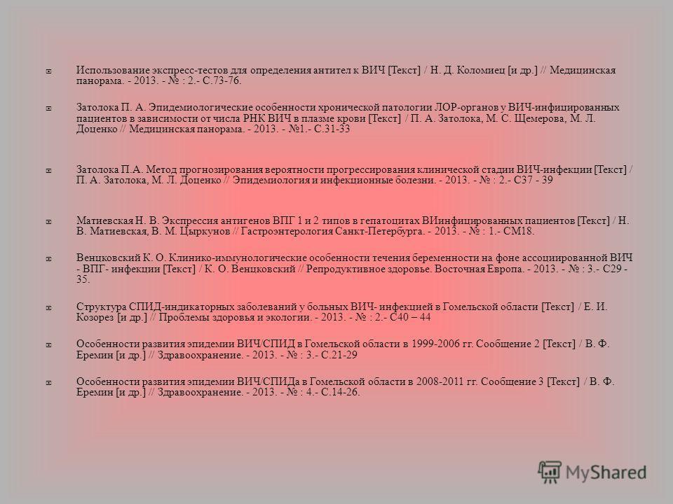 Использование экспресс - тестов для определения антител к ВИЧ [ Текст ] / Н. Д. Коломиец [ и др.] // Медицинская панорама. - 2013. - : 2.- С.73-76. Затолока П. А. Эпидемиологические особенности хронической патологии ЛОР - органов у ВИЧ - инфицированн