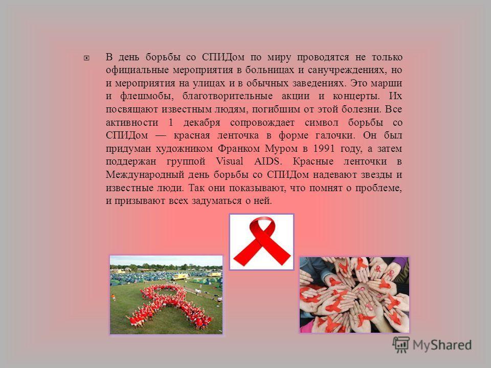 В день борьбы со СПИДом по миру проводятся не только официальные мероприятия в больницах и санучреждениях, но и мероприятия на улицах и в обычных заведениях. Это марши и флешмобы, благотворительные акции и концерты. Их посвящают известным людям, поги