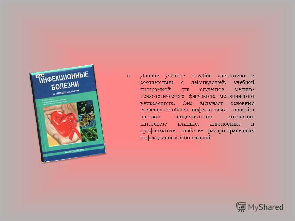 Данное учебное пособие составлено в соответствии с действующей, учебной программой для студентов медико - психологического факультета медицинского университета. Оно включает основные сведения об общей инфектологии, общей и частной эпидемиологии, этио