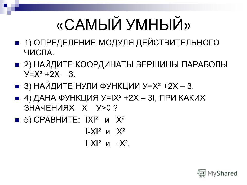«САМЫЙ УМНЫЙ» 1) ОПРЕДЕЛЕНИЕ МОДУЛЯ ДЕЙСТВИТЕЛЬНОГО ЧИСЛА. 2) НАЙДИТЕ КООРДИНАТЫ ВЕРШИНЫ ПАРАБОЛЫ У=Х² +2Х – 3. 3) НАЙДИТЕ НУЛИ ФУНКЦИИ У=Х² +2Х – 3. 4) ДАНА ФУНКЦИЯ У=IХ² +2Х – 3I, ПРИ КАКИХ ЗНАЧЕНИЯХ Х У>0 ? 5) СРАВНИТЕ: IXI² и X² I-XI² и X² I-XI²