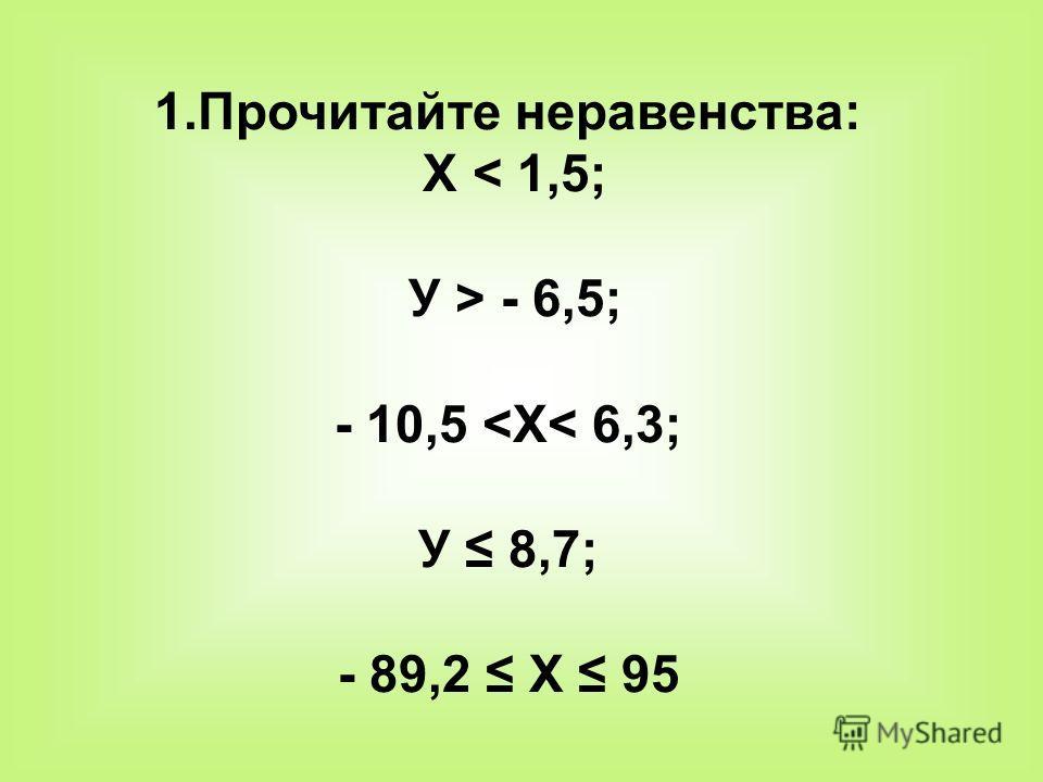 1.Прочитайте неравенства: Х < 1,5; У > - 6,5; - 10,5