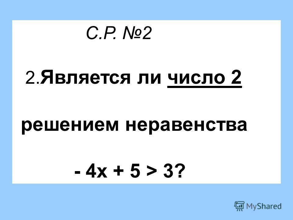 С.Р. 2 2. Является ли число 2 решением неравенства - 4х + 5 > 3?