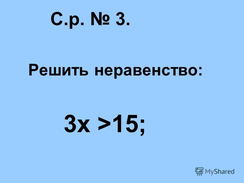 С.р. 3. Решить неравенство: 3х >15;