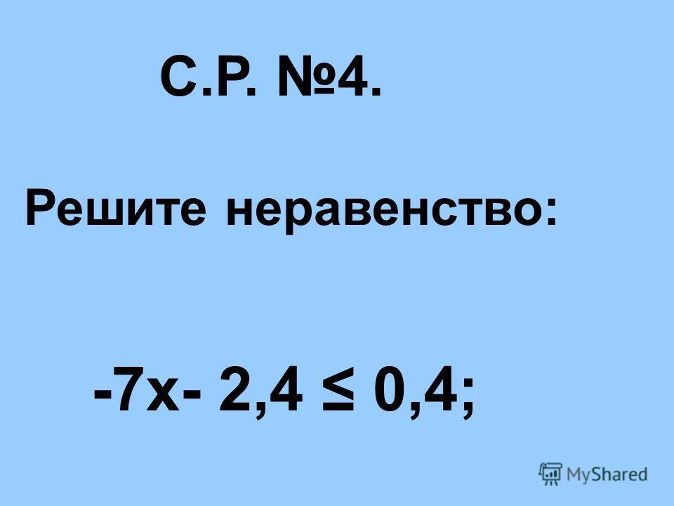 С.Р. 4. Решите неравенство: -7х- 2,4 0,4;