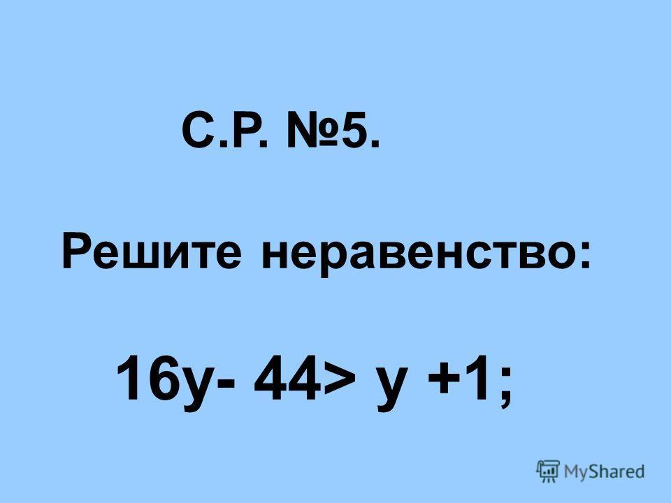 С.Р. 5. Решите неравенство: 16у- 44> у +1;