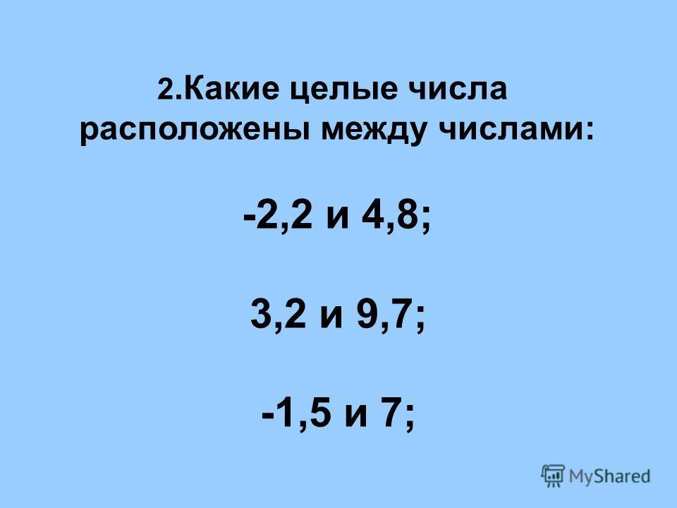 2.Какие целые числа расположены между числами: -2,2 и 4,8; 3,2 и 9,7; -1,5 и 7;