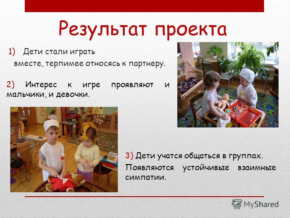1)Дети стали играть вместе, терпимее относясь к партнеру. Результат проекта 2) Интерес к игре проявляют и мальчики, и девочки. 3) Дети учатся общаться в группах. Появляются устойчивые взаимные симпатии.
