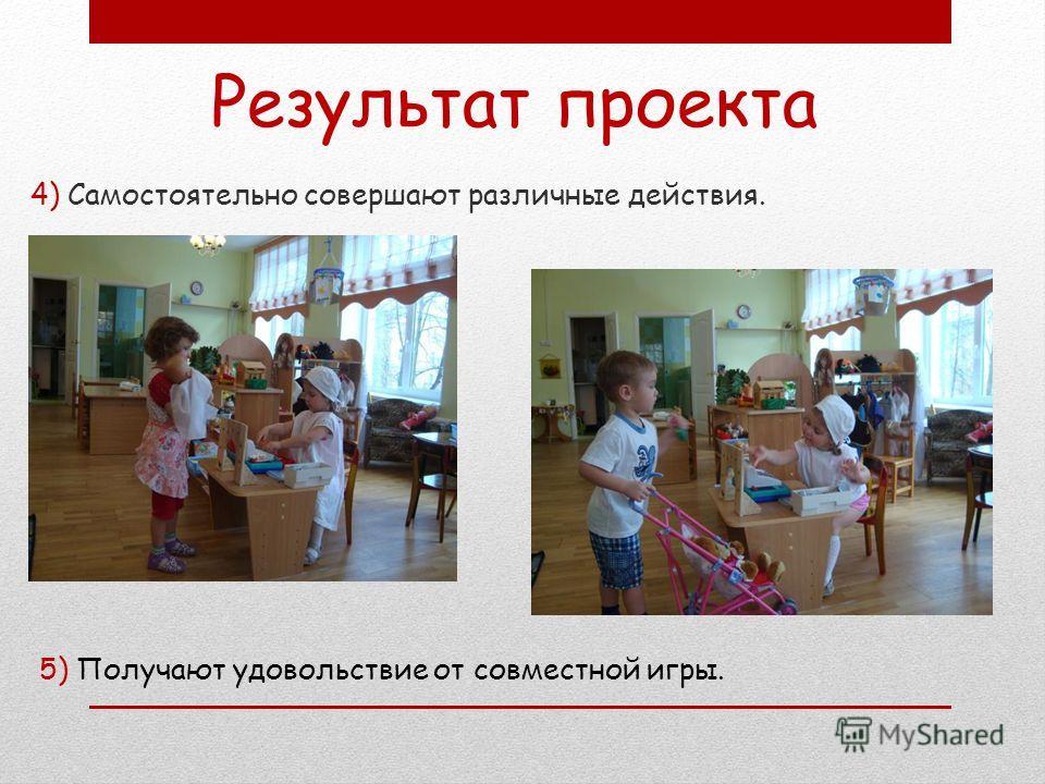 4) Самостоятельно совершают различные действия. Результат проекта 5) Получают удовольствие от совместной игры.