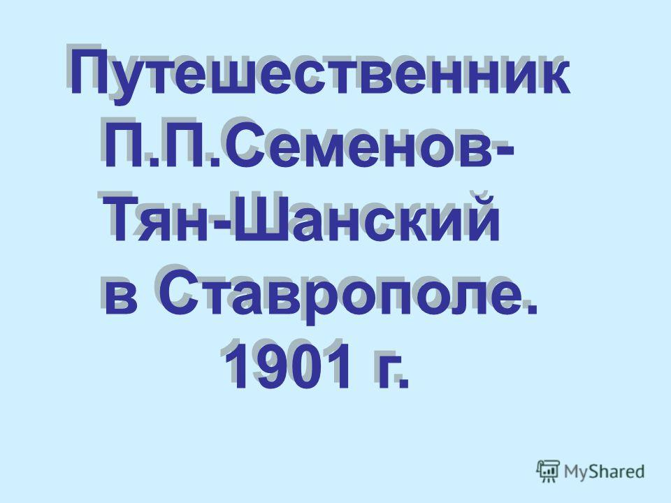 Путешественник П.П.Семенов- Тян-Шанский в Ставрополе. 1901 г. Путешественник П.П.Семенов- Тян-Шанский в Ставрополе. 1901 г.