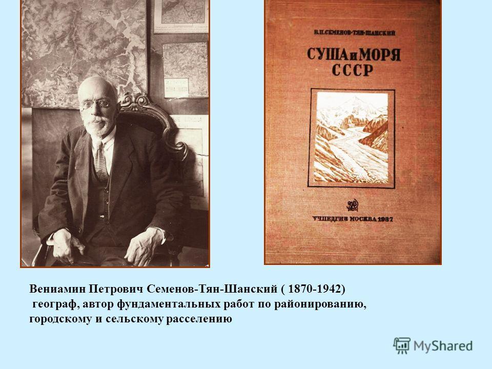 Вениамин Петрович Семенов-Тян-Шанский ( 1870-1942) географ, автор фундаментальных работ по районированию, городскому и сельскому расселению