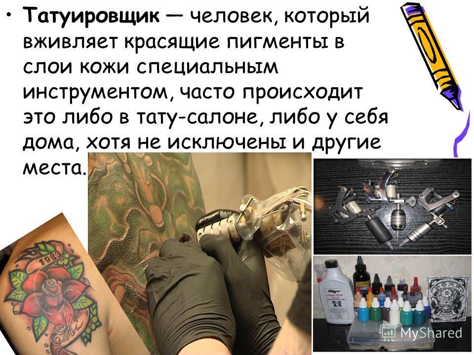 Татуировщик человек, который вживляет красящие пигменты в слои кожи специальным инструментом, часто происходит это либо в тату-салоне, либо у себя дома, хотя не исключены и другие места.