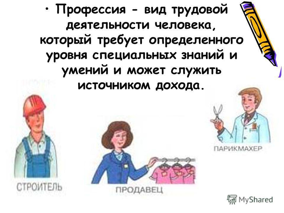 Профессия - вид трудовой деятельности человека, который требует определенного уровня специальных знаний и умений и может служить источником дохода.