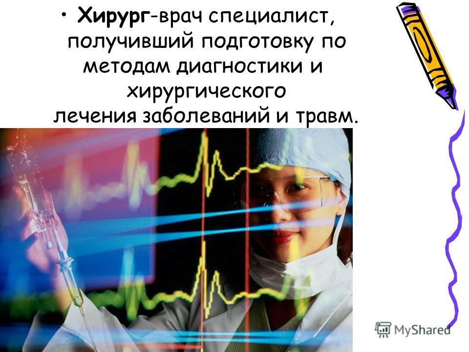 Хирург-врач специалист, получивший подготовку по методам диагностики и хирургического лечения заболеваний и травм.