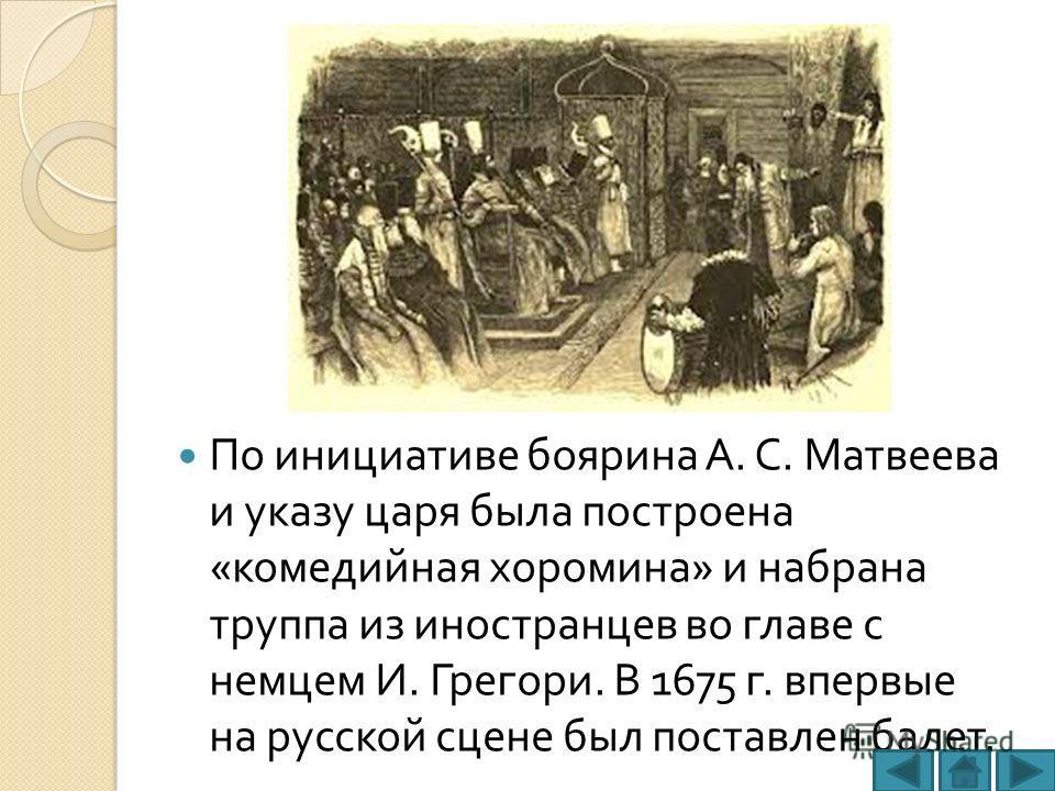 По инициативе боярина А. С. Матвеева и указу царя была построена « комедийная хоромина » и набрана труппа из иностранцев во главе с немцем И. Грегори. В 1675 г. впервые на русской сцене был поставлен балет.