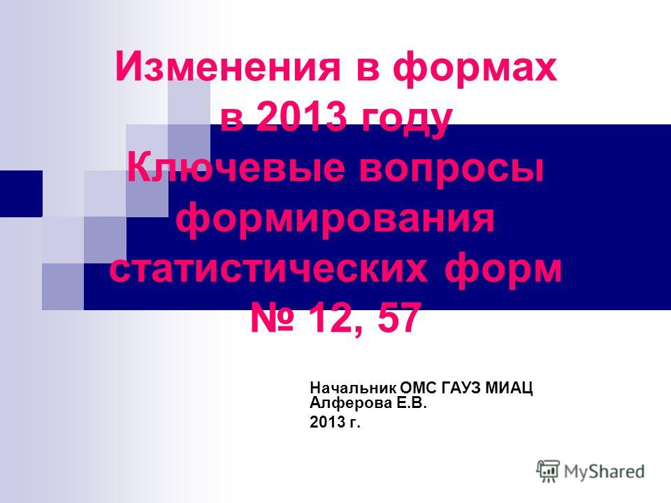 Изменения в формах в 2013 году Ключевые вопросы формирования статистических форм 12, 57 Начальник ОМС ГАУЗ МИАЦ Алферова Е.В. 2013 г.