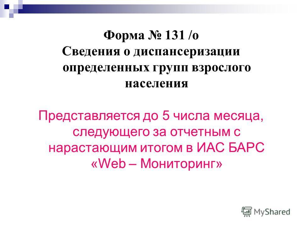 Форма 131 /о Сведения о диспансеризации определенных групп взрослого населения Представляется до 5 числа месяца, следующего за отчетным с нарастающим итогом в ИАС БАРС «Web – Мониторинг»