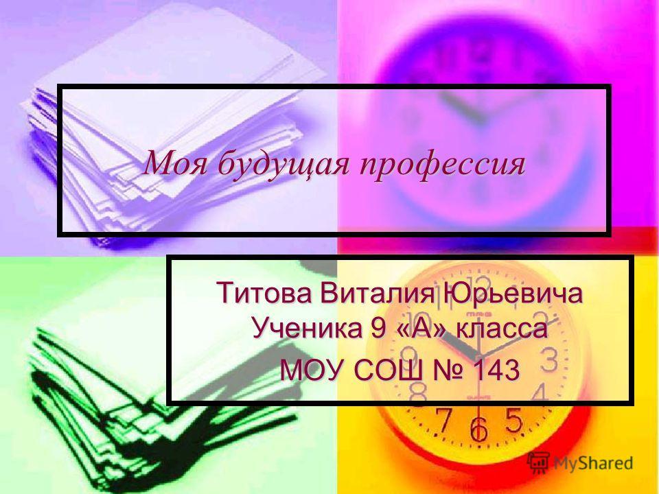 Моя будущая профессия Титова Виталия Юрьевича Ученика 9 «А» класса МОУ СОШ 143