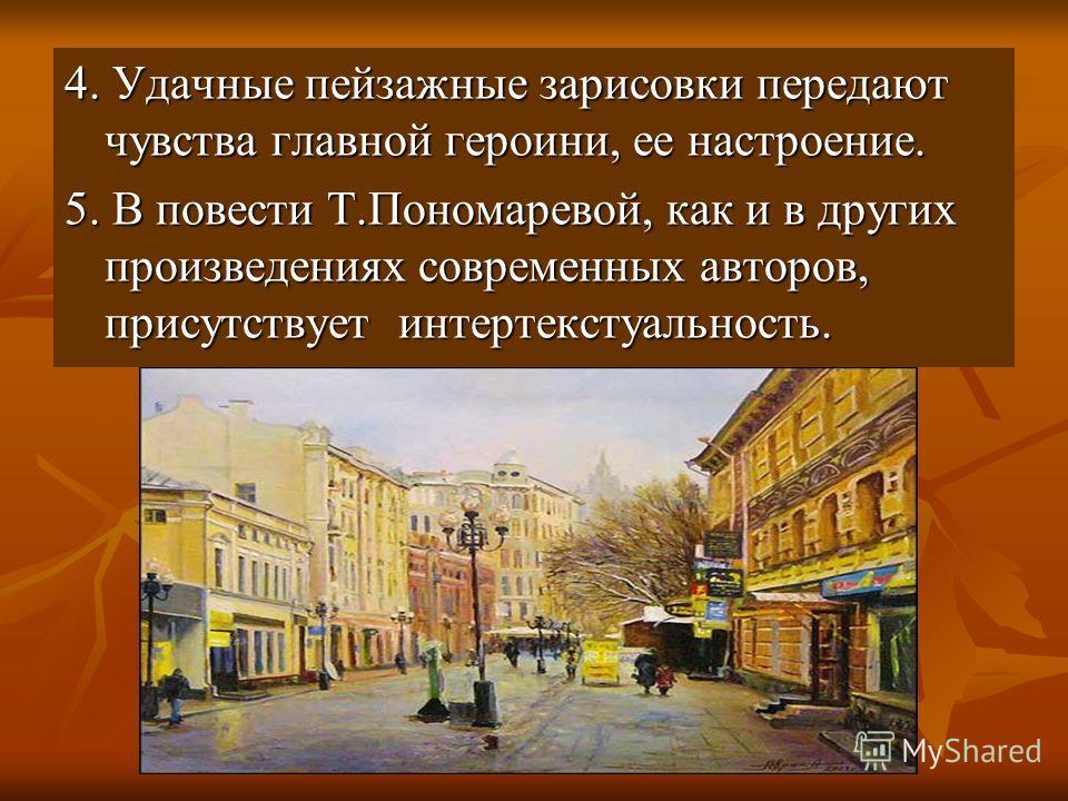 4. Удачные пейзажные зарисовки передают чувства главной героини, ее настроение. 5. В повести Т.Пономаревой, как и в других произведениях современных авторов, присутствует интертекстуальность.