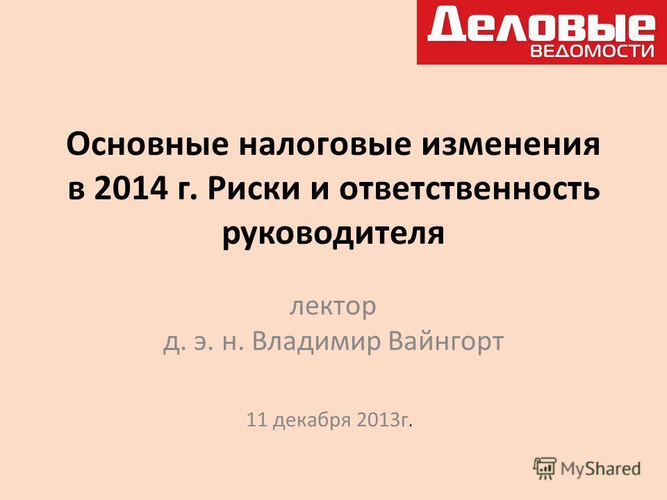 Основные налоговые изменения в 2014 г. Риски и ответственность руководителя лектор д. э. н. Владимир Вайнгорт 11 декабря 2013г.