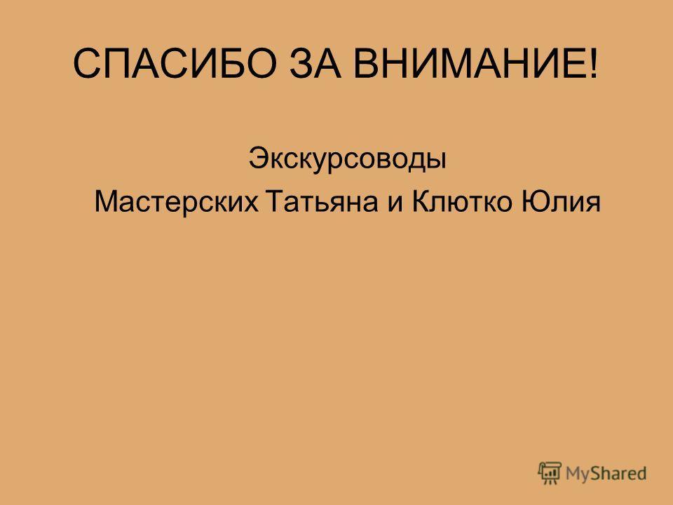 СПАСИБО ЗА ВНИМАНИЕ! Экскурсоводы Мастерских Татьяна и Клютко Юлия