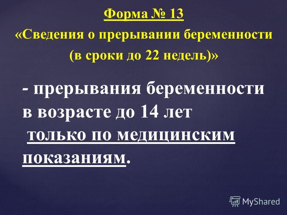 Форма 13 «Сведения о прерывании беременности (в сроки до 22 недель)» - прерывания беременности в возрасте до 14 лет только по медицинским показаниям.