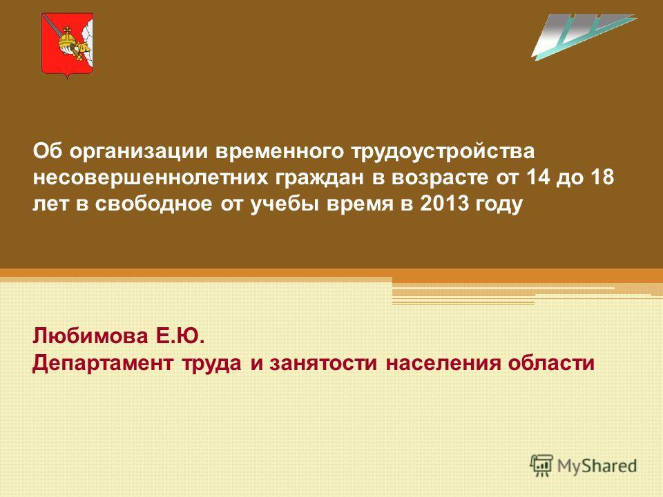 Об организации временного трудоустройства несовершеннолетних граждан в возрасте от 14 до 18 лет в свободное от учебы время в 2013 году Любимова Е.Ю. Департамент труда и занятости населения области
