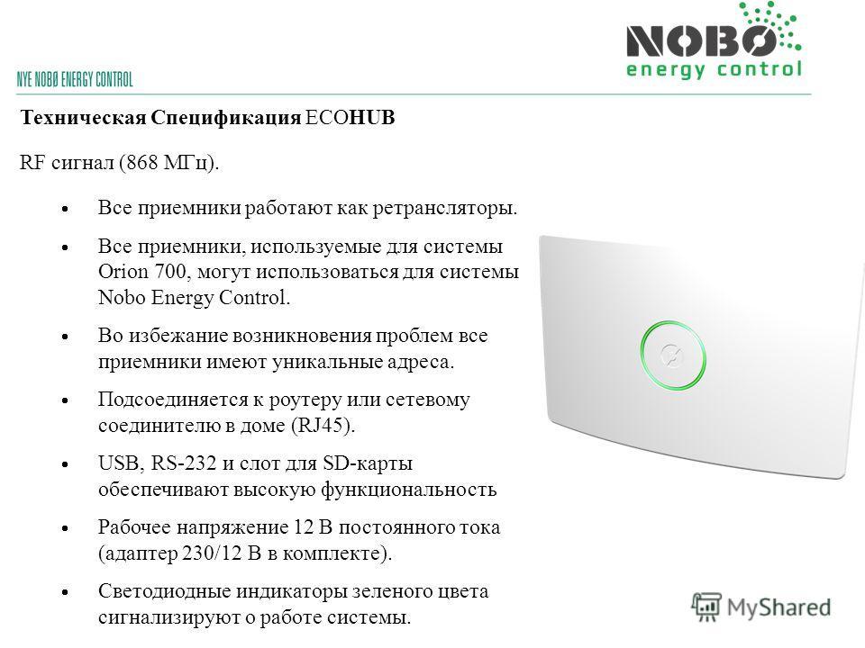 Техническая Спецификация ECOHUB RF сигнал (868 МГц). Все приемники работают как ретрансляторы. Все приемники, используемые для системы Orion 700, могут использоваться для системы Nobo Energy Control. Во избежание возникновения проблем все приемники и