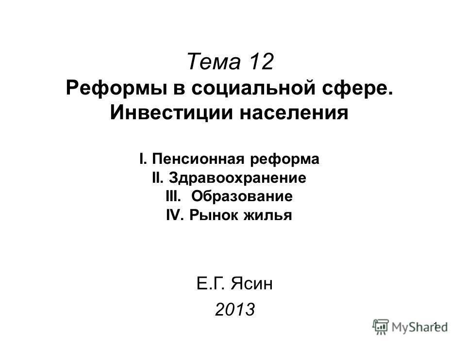 1 Тема 12 Реформы в социальной сфере. Инвестиции населения I. Пенсионная реформа II. Здравоохранение III. Образование IV. Рынок жилья Е.Г. Ясин 2013