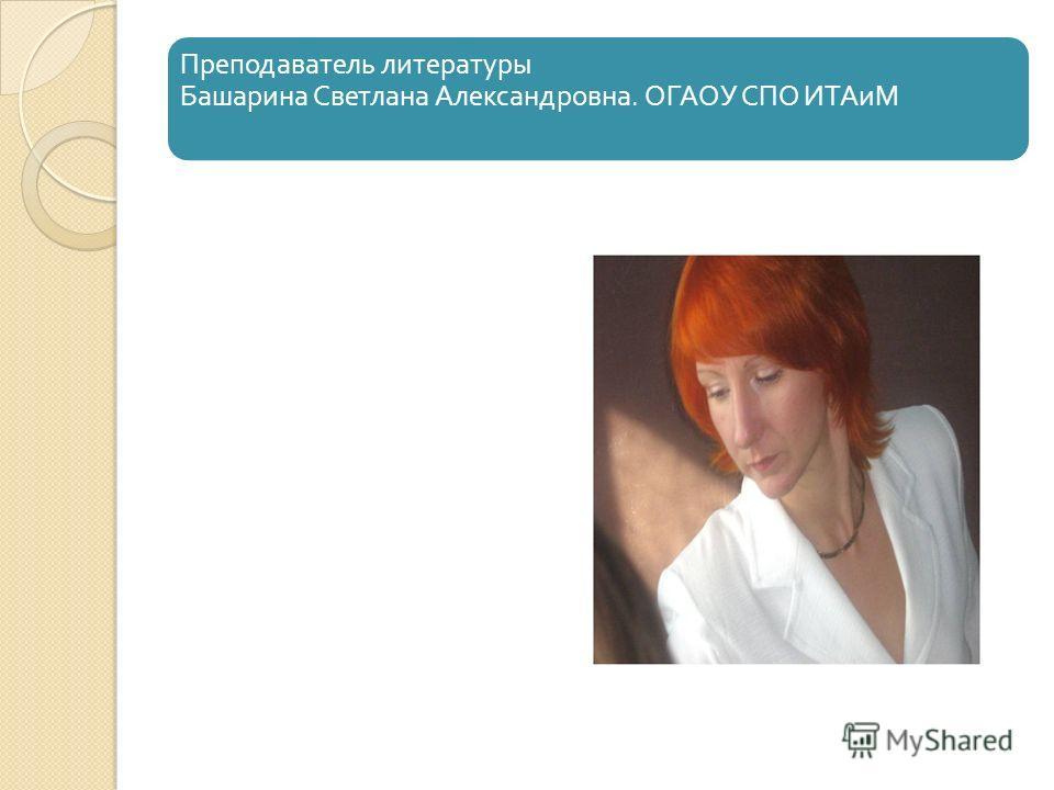 Преподаватель литературы Башарина Светлана Александровна. ОГАОУ СПО ИТАиМ