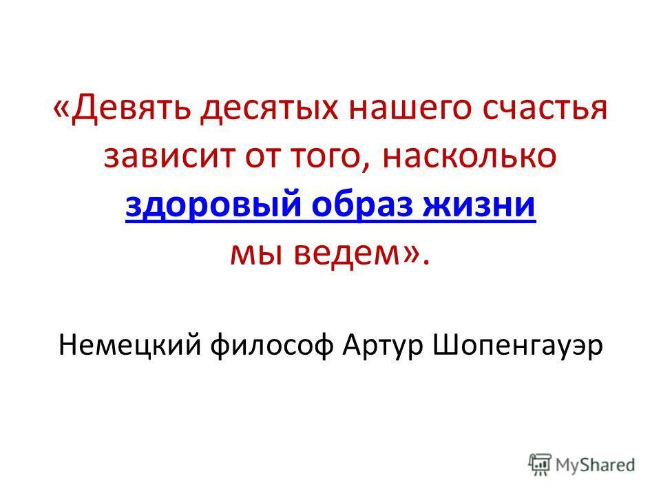 «Девять десятых нашего счастья зависит от того, насколько здоровый образ жизни мы ведем». Немецкий философ Артур Шопенгауэр здоровый образ жизни