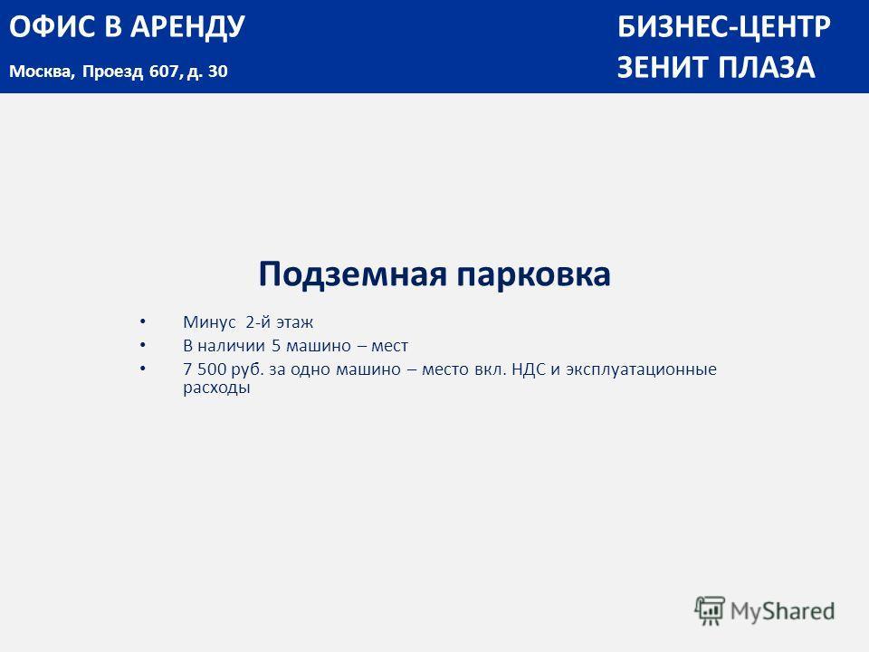 Подземная парковка Минус 2-й этаж В наличии 5 машино – мест 7 500 руб. за одно машино – место вкл. НДС и эксплуатационные расходы ОФИС В АРЕНДУБИЗНЕС-ЦЕНТР Москва, Проезд 607, д. 30 ЗЕНИТ ПЛАЗА