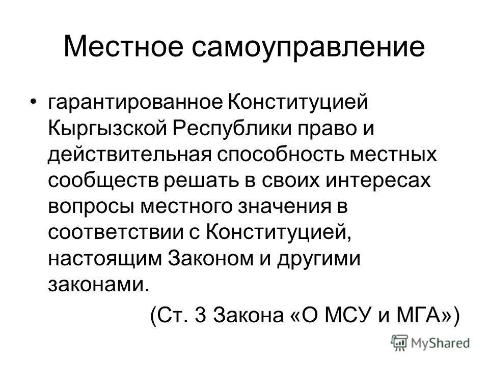 Местное самоуправление гарантированное Конституцией Кыргызской Республики право и действительная способность местных сообществ решать в своих интересах вопросы местного значения в соответствии с Конституцией, настоящим Законом и другими законами. (Ст