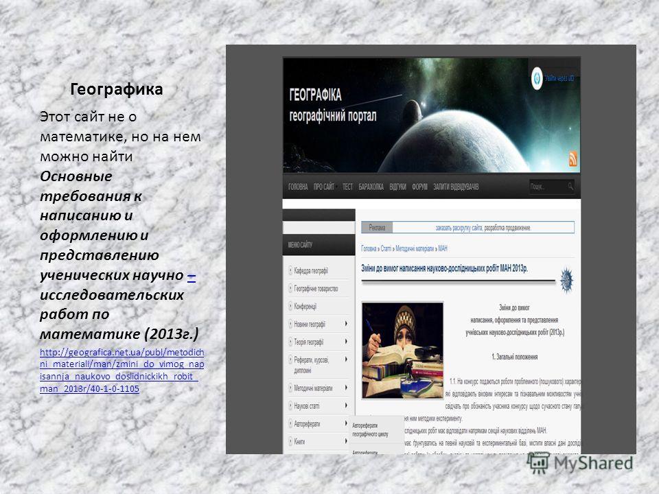 Географика Этот сайт не о математике, но на нем можно найти Основные требования к написанию и оформлению и представлению ученических научно – исследовательских работ по математике (2013г.)– http://geografica.net.ua/publ/metodich ni_materiali/man/zmin
