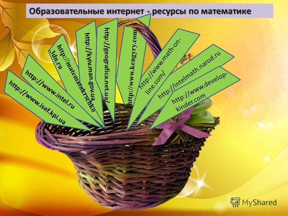 Образовательные интернет - ресурсы по математике http://www.isef.kpi.ua http://www.intel.ru http://matematukrschko.3dn.ru http://geografica.net.ua/ http://kyiv.man.gov.ua http://www.develop- kinder.com http://intelmath.narod.ru http://www.kengyry.com