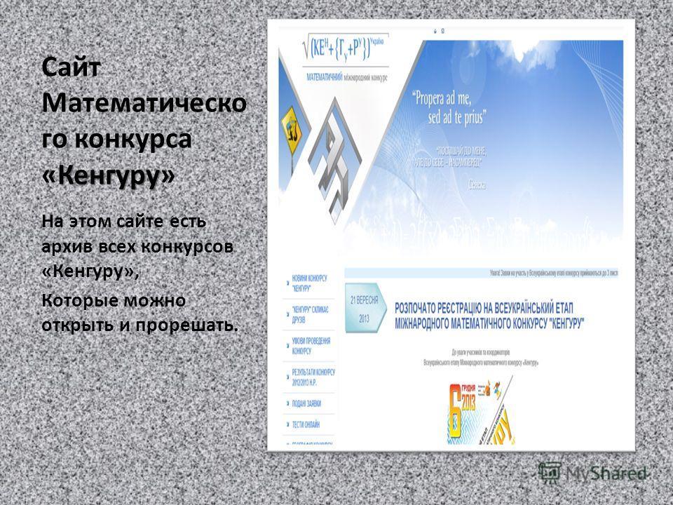 Кенгуру Сайт Математическо го конкурса «Кенгуру» На этом сайте есть архив всех конкурсов «Кенгуру», Которые можно открыть и прорешать.