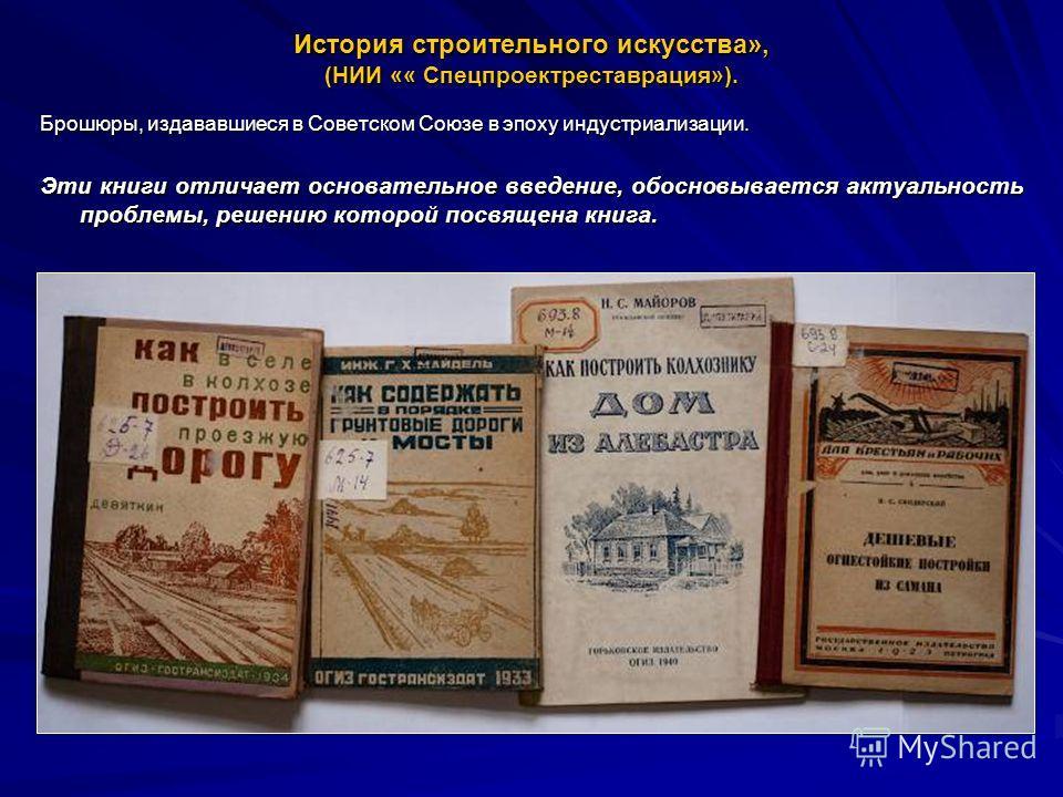 История строительного искусства», (НИИ «« Спецпроектреставрация»). Брошюры, издававшиеся в Советском Союзе в эпоху индустриализации. Эти книги отличает основательное введение, обосновывается актуальность проблемы, решению которой посвящена книга.