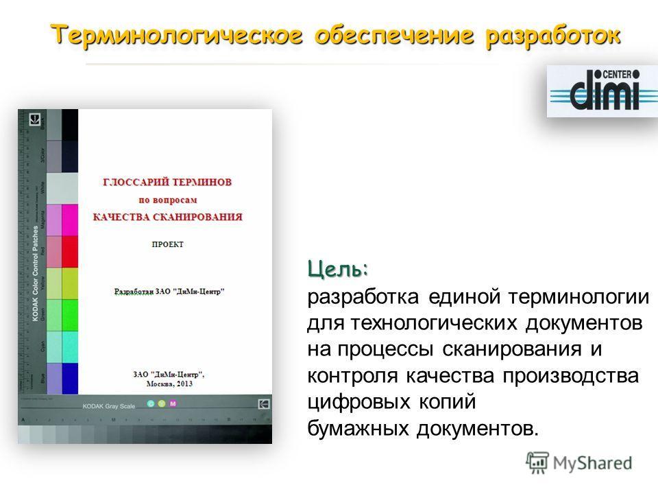Цель: разработка единой терминологии для технологических документов на процессы сканирования и контроля качества производства цифровых копий бумажных документов. Терминологическое обеспечение разработок Терминологическое обеспечение разработок
