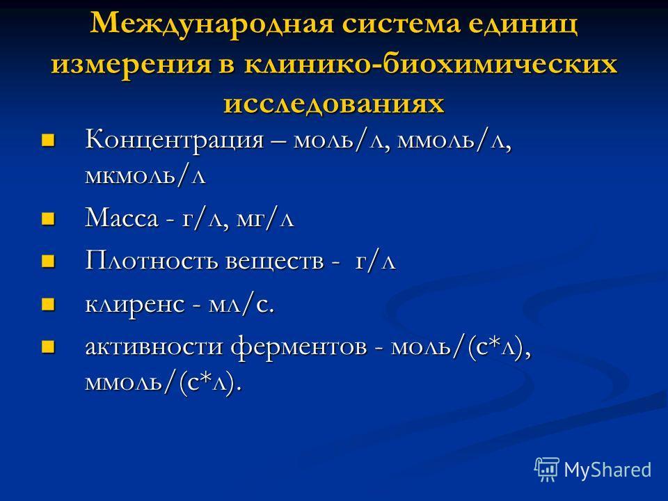 Международная система единиц измерения в клинико-биохимических исследованиях Концентрация – моль/л, ммоль/л, мкмоль/л Концентрация – моль/л, ммоль/л, мкмоль/л Масса - г/л, мг/л Масса - г/л, мг/л Плотность веществ - г/л Плотность веществ - г/л клиренс