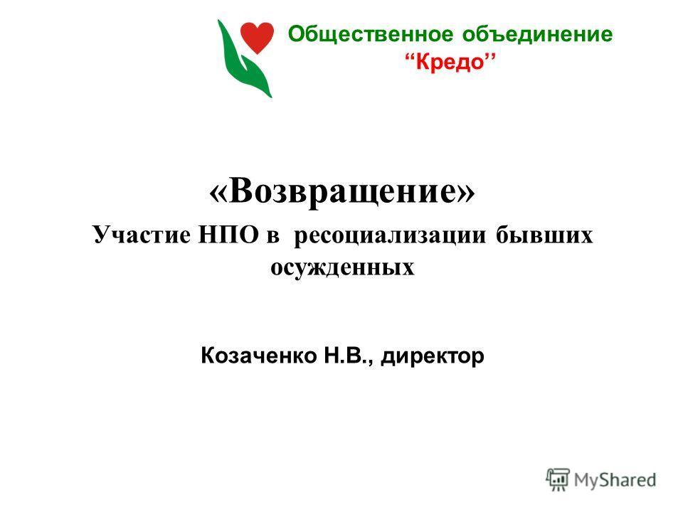 Общественное объединениеКредо «Возвращение» Участие НПО в ресоциализации бывших осужденных Козаченко Н.В., директор