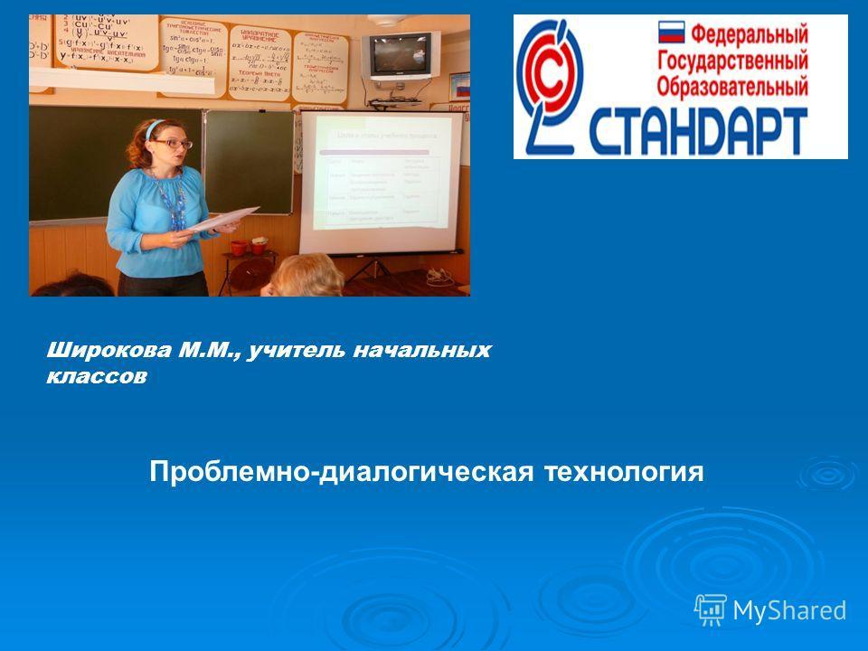 Широкова М.М., учитель начальных классов Проблемно-диалогическая технология
