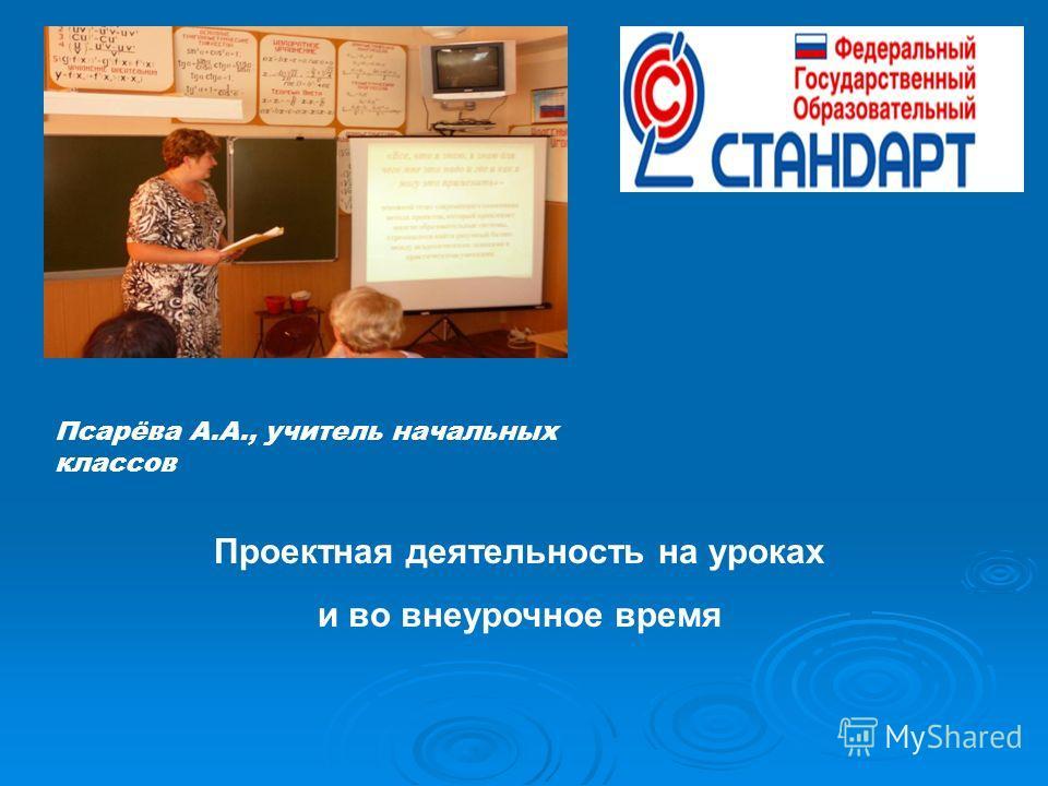 Псарёва А.А., учитель начальных классов Проектная деятельность на уроках и во внеурочное время