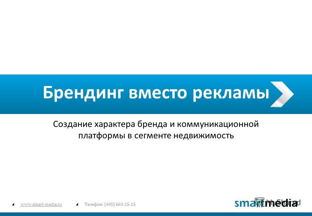 www.smart-media.ruТелефон: (495) 663-15-15 Брендинг вместо рекламы Создание характера бренда и коммуникационной платформы в сегменте недвижимость