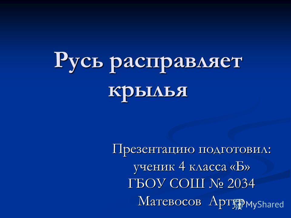 Русь расправляет крылья Презентацию подготовил: ученик 4 класса «Б» ГБОУ СОШ 2034 Матевосов Артур