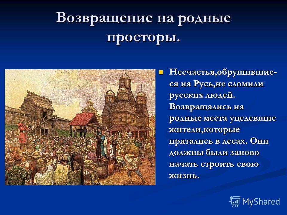 Возвращение на родные просторы. Несчастья,обрушившие- ся на Русь,не сломили русских людей. Возвращались на родные места уцелевшие жители,которые прятались в лесах. Они должны были заново начать строить свою жизнь.
