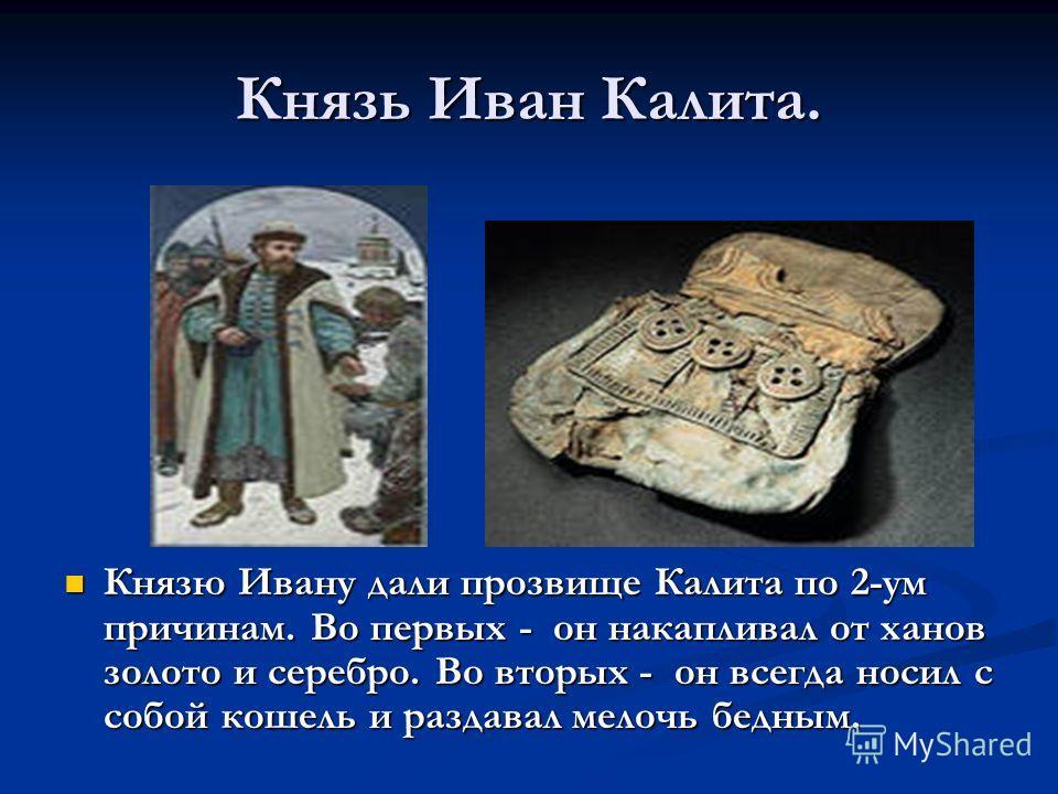 Князь Иван Калита. Князю Ивану дали прозвище Калита по 2-ум причинам. Во первых - он накапливал от ханов золото и серебро. Во вторых - он всегда носил с собой кошель и раздавал мелочь бедным.