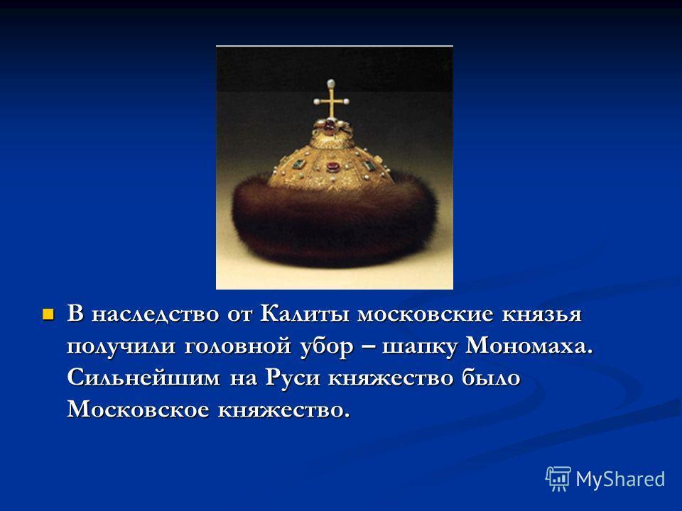 В наследство от Калиты московские князья получили головной убор – шапку Мономаха. Сильнейшим на Руси княжество было Московское княжество.