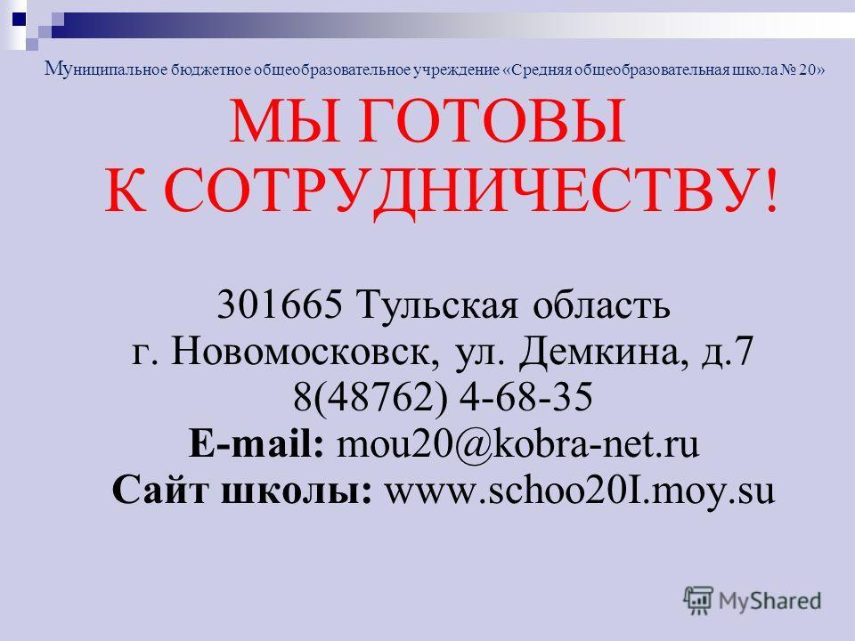 МЫ ГОТОВЫ К СОТРУДНИЧЕСТВУ! 301665 Тульская область г. Новомосковск, ул. Демкина, д.7 8(48762) 4-68-35 E-mail: mou20@kobra-net.ru Сайт школы: www.schoo20I.moy.su Му ниципальное бюджетное общеобразовательное учреждение «Средняя общеобразовательная шко