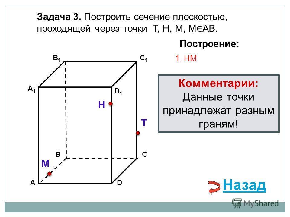 АD В1В1 ВС А1А1 C1C1 D1D1 Задача 3. Построить сечение плоскостью, проходящей через точки Т, Н, М, М АВ. Н Т М Построение: 1. НМ Комментарии: Данные точки принадлежат разным граням! Назад