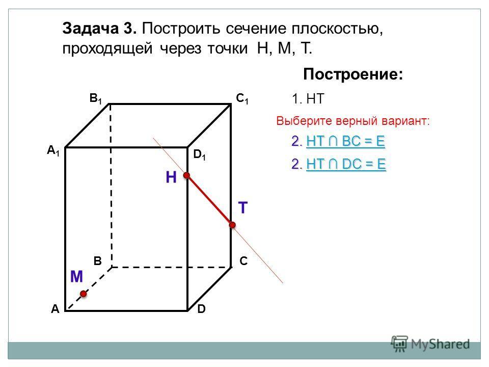 АD В1В1 ВС А1А1 C1C1 D1D1 Задача 3. Построить сечение плоскостью, проходящей через точки Н, М, Т. Н Т М Построение: 1. НТ 2. НТ DС = Е НТ DС = ЕНТ DС = Е 2. НТ BС = Е НТ BС = ЕНТ BС = Е Выберите верный вариант: